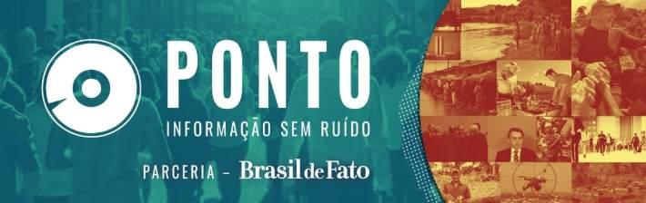 PONTO – NEWSLETTER – INFORMAÇÃO SEM RUÍDO – PARCERIA com BRASIL DE FATO